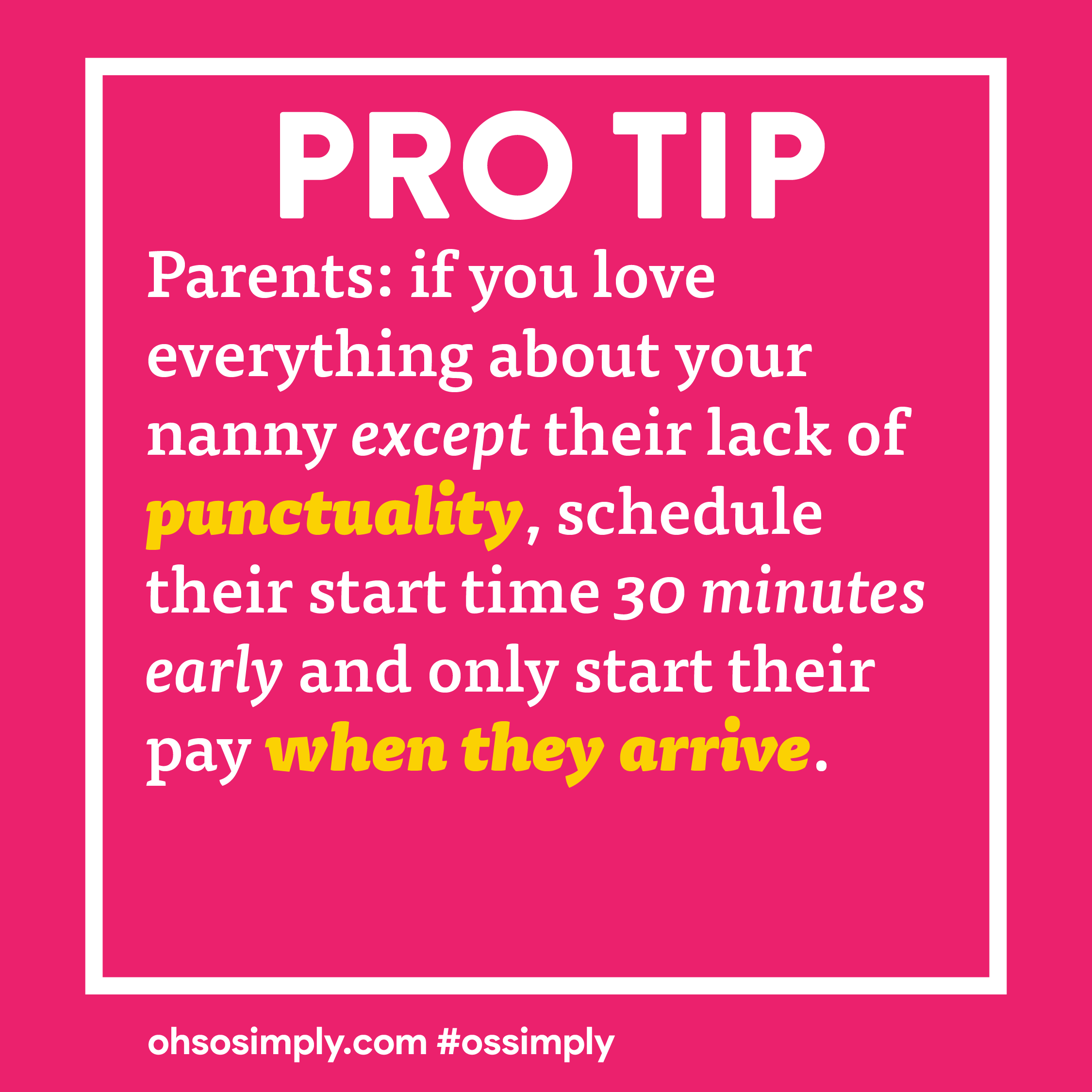 Pro Tip: Parents, if you love everything about your nanny except their lack of punctuality, schedule their start time 30 minutes early and only start their pay when they arrive.