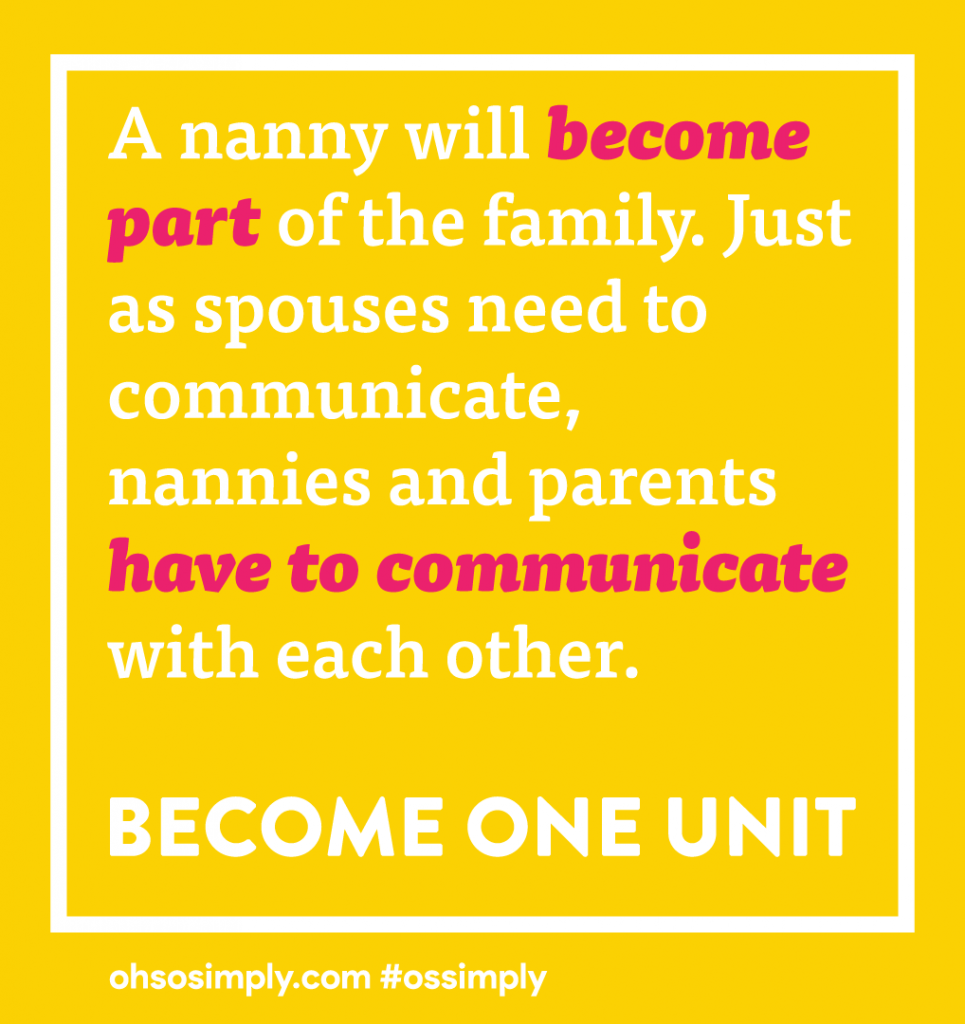 A nanny will become part of the family. Just as spouses need to communicate, nannies and parents have to communicate with each other. Become one unit.