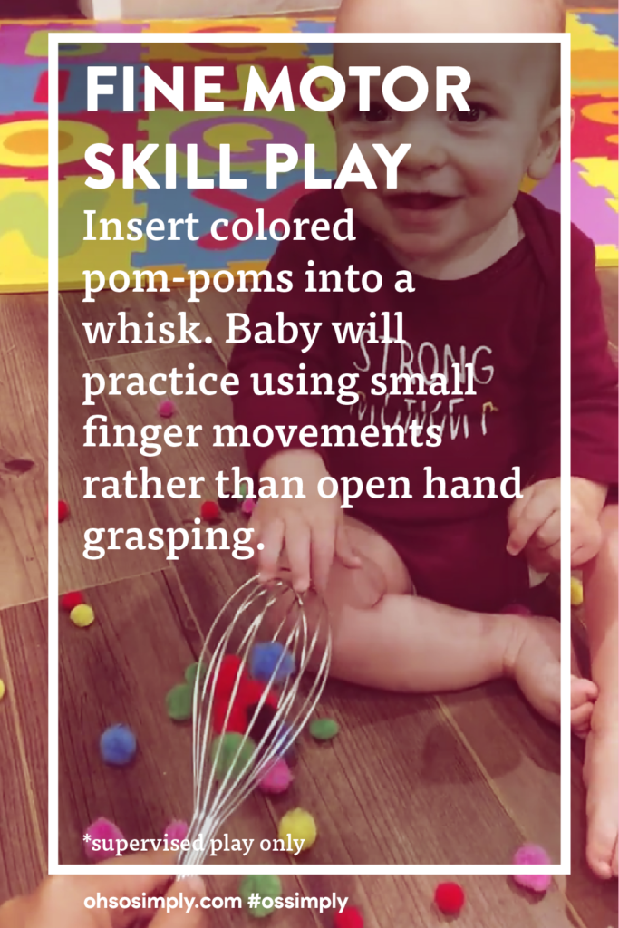 Fine Motor Skill Play. Insert colored pom-poms into a whisk. Baby will practice using small finger movements rather than open hand grasping.